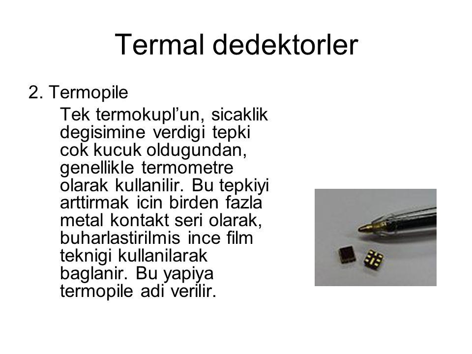 Termal dedektorler 2. Termopile Tek termokupl'un, sicaklik degisimine verdigi tepki cok kucuk oldugundan, genellikle termometre olarak kullanilir. Bu