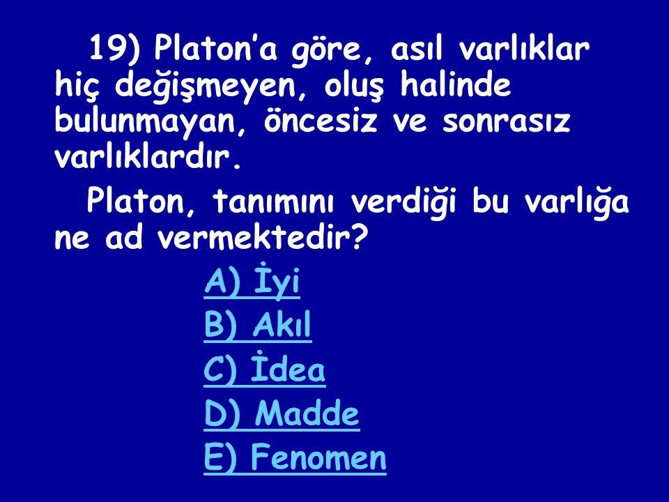 18) Platon'a göre, aşağıdaki varlıklardan hangisi görünüşler dünyasında yer alan varlıklardan biridir? A) Güzellik B) Cesaret C) İyilik D) Adalet E) İ