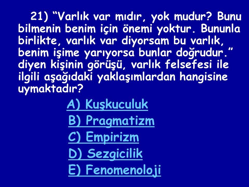 20) Aşağıdakilerden hangisi varlık felsefesinin sorduğu sorulardan birisi değildir? A) Gerçek var olan nedir? B) Varlığın ana maddesi (Arkhe'si) nedir