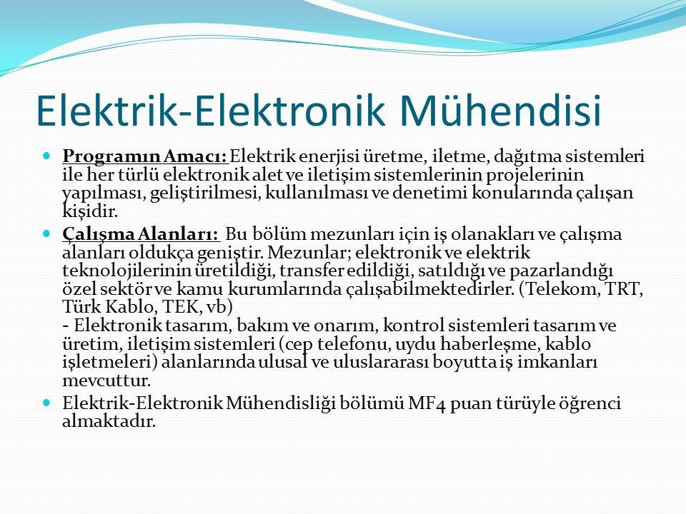 Elektrik-Elektronik Mühendisi Programın Amacı: Elektrik enerjisi üretme, iletme, dağıtma sistemleri ile her türlü elektronik alet ve iletişim sistemlerinin projelerinin yapılması, geliştirilmesi, kullanılması ve denetimi konularında çalışan kişidir.