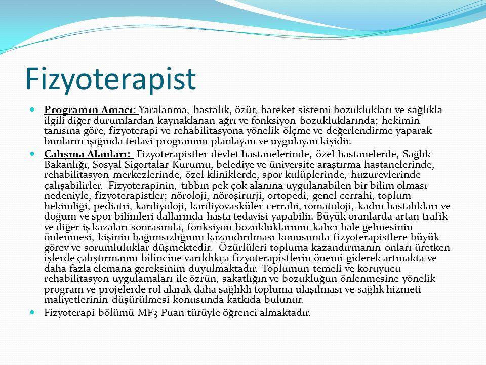 Fizyoterapist Programın Amacı: Yaralanma, hastalık, özür, hareket sistemi bozuklukları ve sağlıkla ilgili diğer durumlardan kaynaklanan ağrı ve fonksiyon bozukluklarında; hekimin tanısına göre, fizyoterapi ve rehabilitasyona yönelik ölçme ve değerlendirme yaparak bunların ışığında tedavi programını planlayan ve uygulayan kişidir.