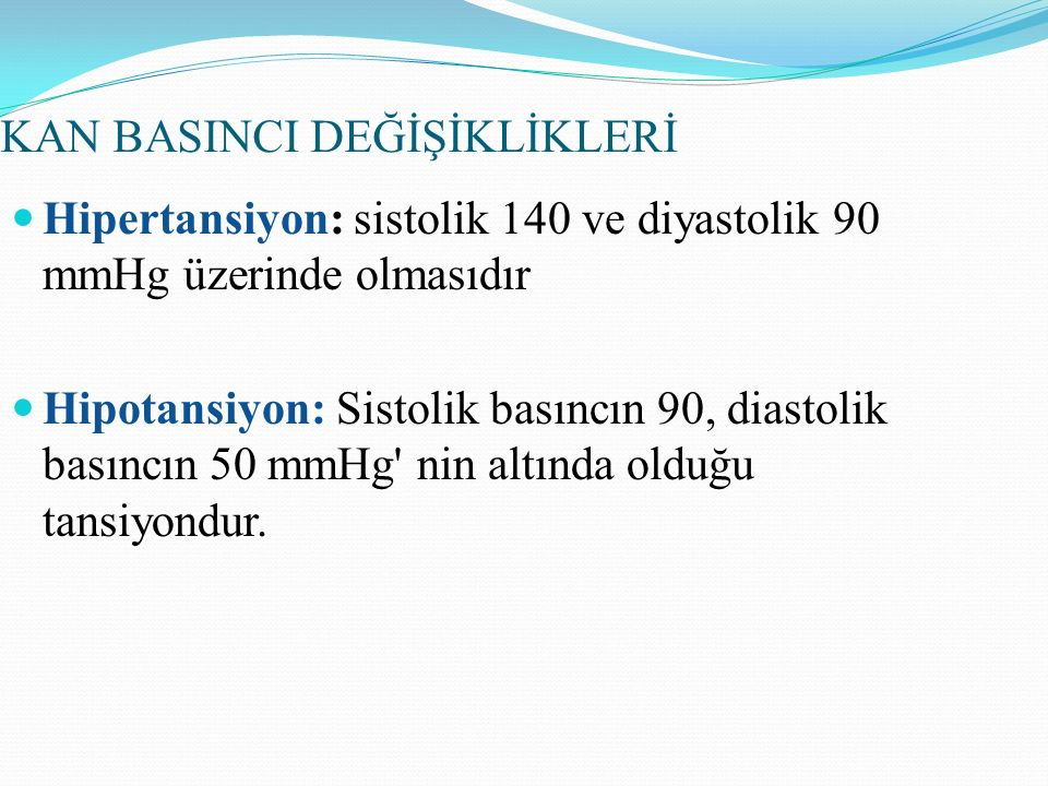 KAN BASINCI DEĞİŞİKLİKLERİ Hipertansiyon: sistolik 140 ve diyastolik 90 mmHg üzerinde olmasıdır Hipotansiyon: Sistolik basıncın 90, diastolik basıncın 50 mmHg nin altında olduğu tansiyondur.