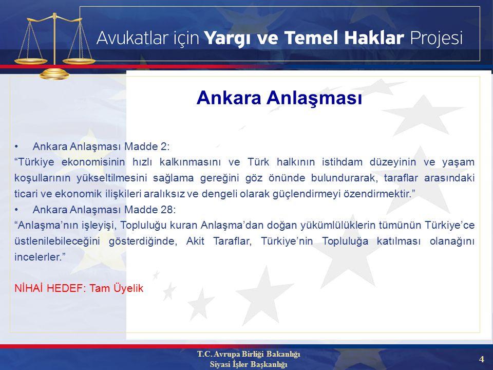 4 Ankara Anlaşması Madde 2: Türkiye ekonomisinin hızlı kalkınmasını ve Türk halkının istihdam düzeyinin ve yaşam koşullarının yükseltilmesini sağlama gereğini göz önünde bulundurarak, taraflar arasındaki ticari ve ekonomik ilişkileri aralıksız ve dengeli olarak güçlendirmeyi özendirmektir. Ankara Anlaşması Madde 28: Anlaşma'nın işleyişi, Topluluğu kuran Anlaşma'dan doğan yükümlülüklerin tümünün Türkiye'ce üstlenilebileceğini gösterdiğinde, Akit Taraflar, Türkiye'nin Topluluğa katılması olanağını incelerler. NİHAİ HEDEF: Tam Üyelik T.C.