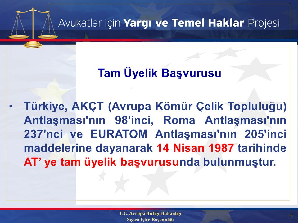 7 Türkiye, AKÇT (Avrupa Kömür Çelik Topluluğu) Antlaşması nın 98 inci, Roma Antlaşması nın 237 nci ve EURATOM Antlaşması nın 205 inci maddelerine dayanarak 14 Nisan 1987 tarihinde AT' ye tam üyelik başvurusunda bulunmuştur.
