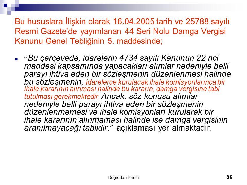 Doğrudan Temin 36 Bu hususlara İlişkin olarak 16.04.2005 tarih ve 25788 sayılı Resmi Gazete'de yayımlanan 44 Seri Nolu Damga Vergisi Kanunu Genel Tebl