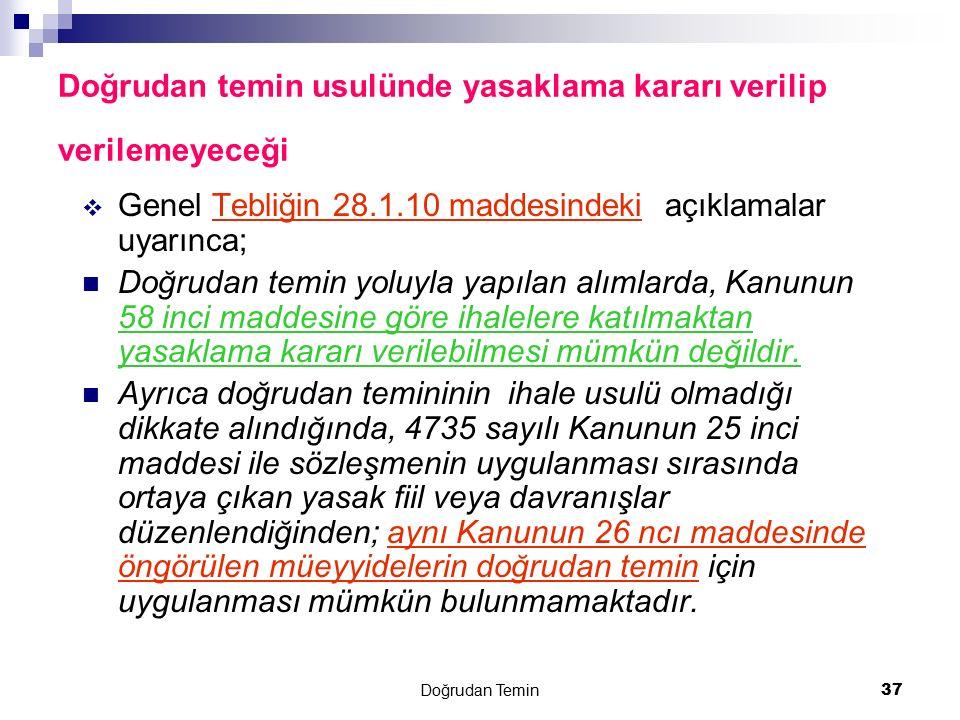 Doğrudan Temin 37 Doğrudan temin usulünde yasaklama kararı verilip verilemeyeceği  Genel Tebliğin 28.1.10 maddesindeki açıklamalar uyarınca; Doğrudan