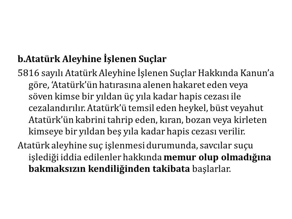 b.Atatürk Aleyhine İşlenen Suçlar 5816 sayılı Atatürk Aleyhine İşlenen Suçlar Hakkında Kanun'a göre, 'Atatürk'ün hatırasına alenen hakaret eden veya s