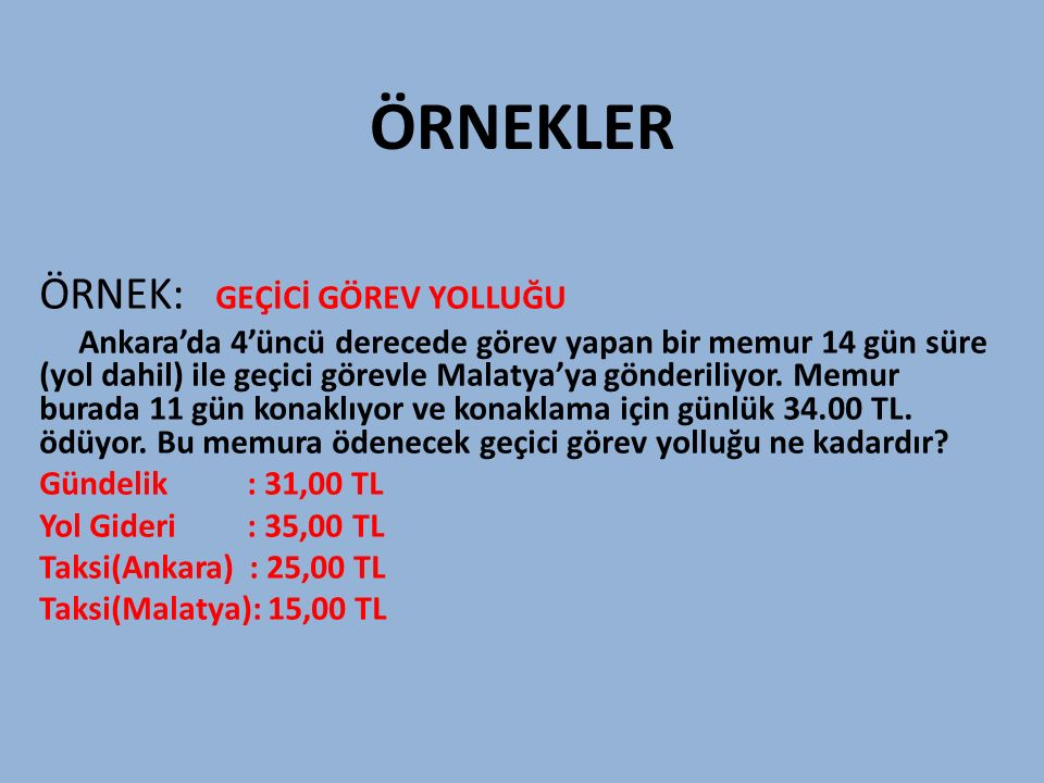 ÖRNEKLER ÖRNEK: GEÇİCİ GÖREV YOLLUĞU Ankara'da 4'üncü derecede görev yapan bir memur 14 gün süre (yol dahil) ile geçici görevle Malatya'ya gönderiliyo