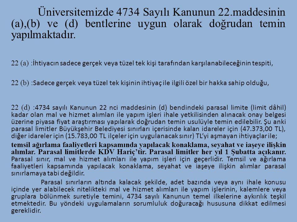 Üniversitemizde 4734 Sayılı Kanunun 22.maddesinin (a),(b) ve (d) bentlerine uygun olarak doğrudan temin yapılmaktadır. 22 (a) : İhtiyacın sadece gerçe
