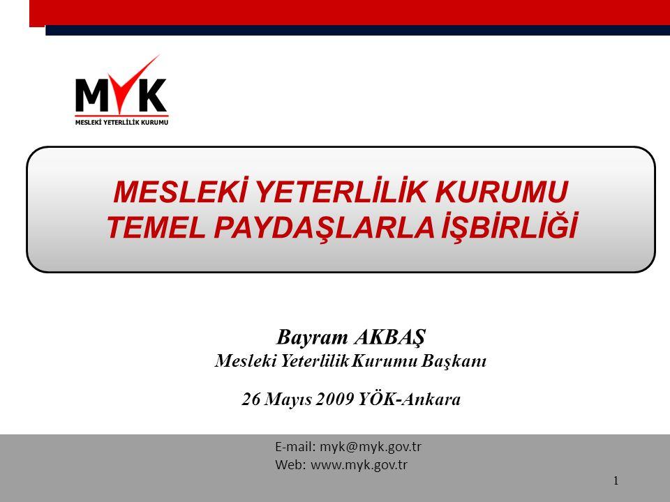 E-mail: myk@myk.gov.tr Web: www.myk.gov.tr MESLEKİ YETERLİLİK KURUMU TEMEL PAYDAŞLARLA İŞBİRLİĞİ 1 Bayram AKBAŞ Mesleki Yeterlilik Kurumu Başkanı 26 Mayıs 2009 YÖK-Ankara