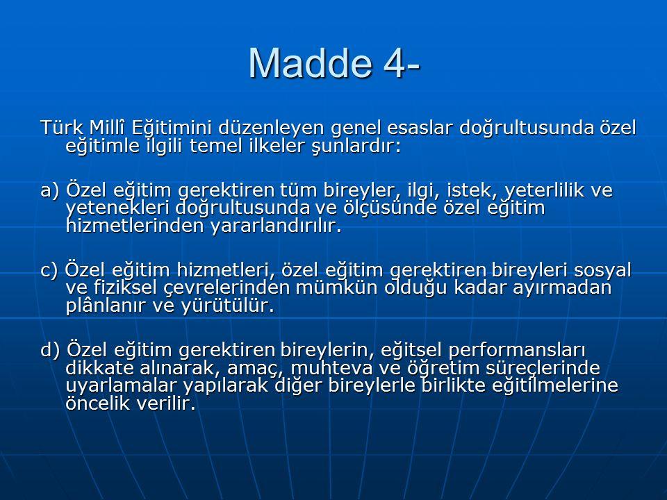 Madde 4- Türk Millî Eğitimini düzenleyen genel esaslar doğrultusunda özel eğitimle ilgili temel ilkeler şunlardır: a) Özel eğitim gerektiren tüm bireyler, ilgi, istek, yeterlilik ve yetenekleri doğrultusunda ve ölçüsünde özel eğitim hizmetlerinden yararlandırılır.