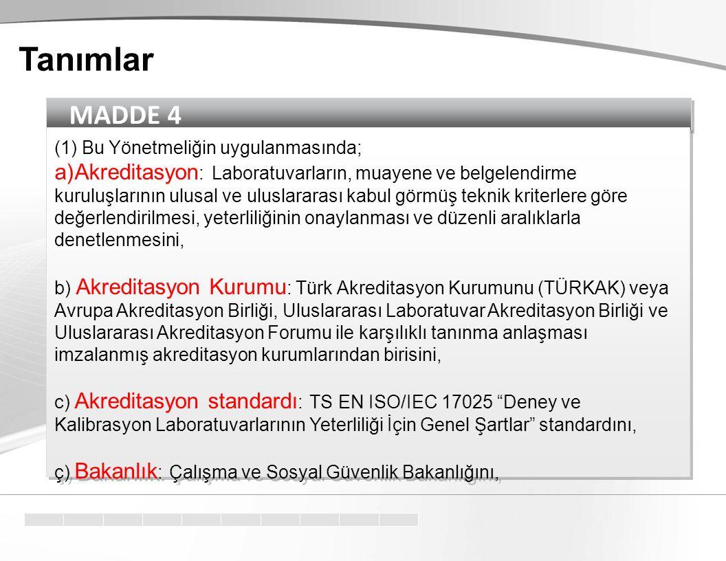 MADDE 4 (1) Bu Yönetmeliğin uygulanmasında; a)Akreditasyon : Laboratuvarların, muayene ve belgelendirme kuruluşlarının ulusal ve uluslararası kabul görmüş teknik kriterlere göre değerlendirilmesi, yeterliliğinin onaylanması ve düzenli aralıklarla denetlenmesini, b) Akreditasyon Kurumu : Türk Akreditasyon Kurumunu (TÜRKAK) veya Avrupa Akreditasyon Birliği, Uluslararası Laboratuvar Akreditasyon Birliği ve Uluslararası Akreditasyon Forumu ile karşılıklı tanınma anlaşması imzalanmış akreditasyon kurumlarından birisini, c) Akreditasyon standardı : TS EN ISO/IEC 17025 Deney ve Kalibrasyon Laboratuvarlarının Yeterliliği İçin Genel Şartlar standardını, ç) Bakanlık : Çalışma ve Sosyal Güvenlik Bakanlığını, (1) Bu Yönetmeliğin uygulanmasında; a)Akreditasyon : Laboratuvarların, muayene ve belgelendirme kuruluşlarının ulusal ve uluslararası kabul görmüş teknik kriterlere göre değerlendirilmesi, yeterliliğinin onaylanması ve düzenli aralıklarla denetlenmesini, b) Akreditasyon Kurumu : Türk Akreditasyon Kurumunu (TÜRKAK) veya Avrupa Akreditasyon Birliği, Uluslararası Laboratuvar Akreditasyon Birliği ve Uluslararası Akreditasyon Forumu ile karşılıklı tanınma anlaşması imzalanmış akreditasyon kurumlarından birisini, c) Akreditasyon standardı : TS EN ISO/IEC 17025 Deney ve Kalibrasyon Laboratuvarlarının Yeterliliği İçin Genel Şartlar standardını, ç) Bakanlık : Çalışma ve Sosyal Güvenlik Bakanlığını, Tanımlar