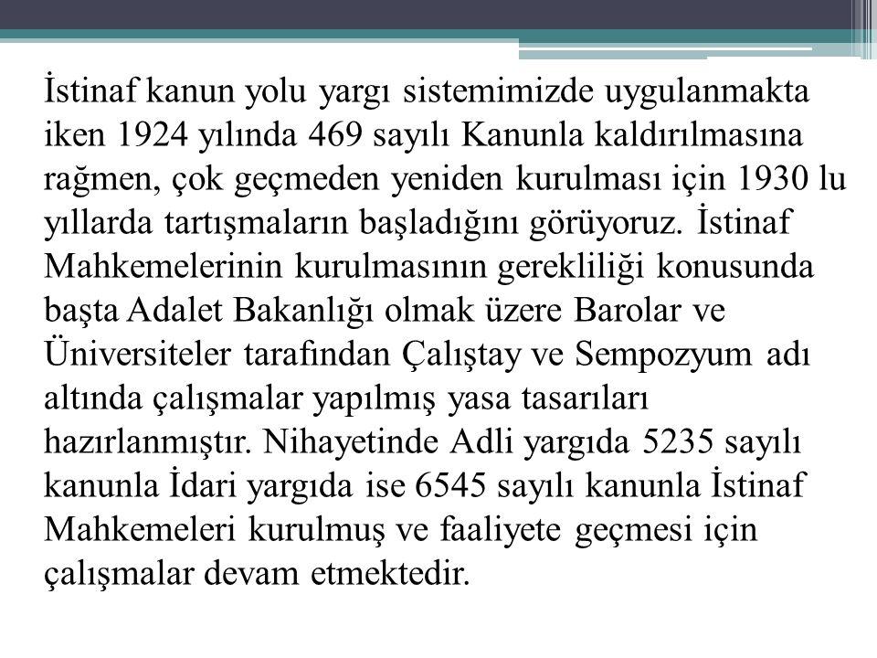 İstinaf kanun yolu yargı sistemimizde uygulanmakta iken 1924 yılında 469 sayılı Kanunla kaldırılmasına rağmen, çok geçmeden yeniden kurulması için 1930 lu yıllarda tartışmaların başladığını görüyoruz.