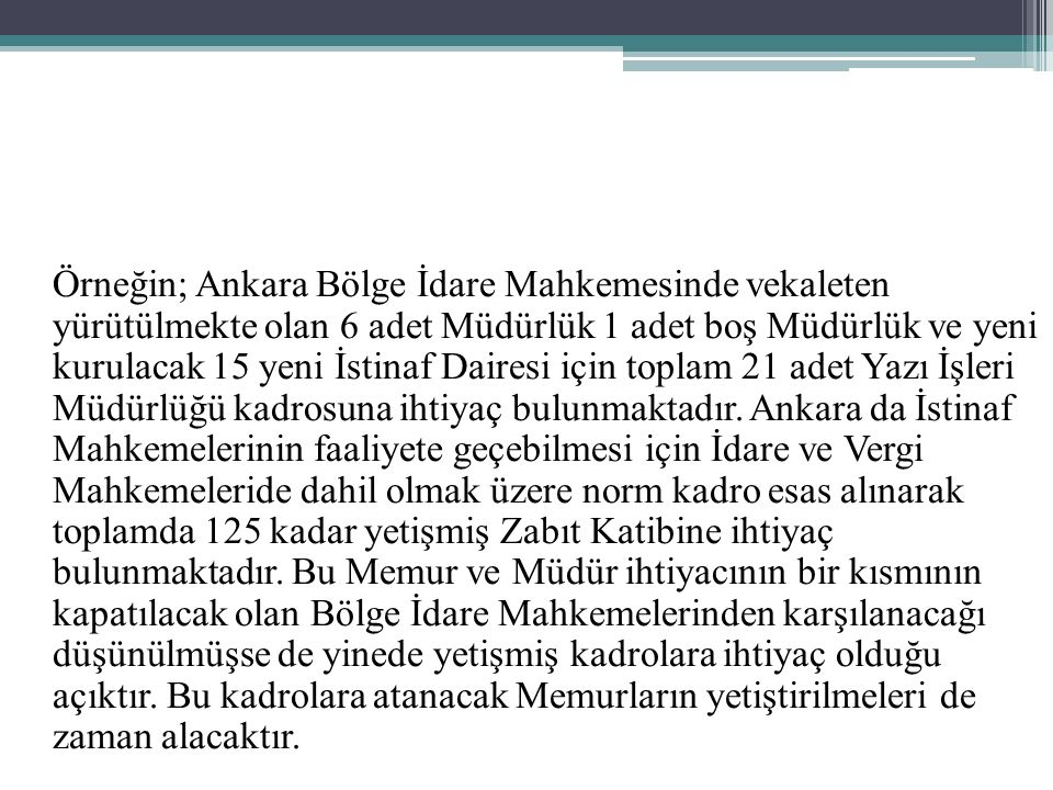 Örneğin; Ankara Bölge İdare Mahkemesinde vekaleten yürütülmekte olan 6 adet Müdürlük 1 adet boş Müdürlük ve yeni kurulacak 15 yeni İstinaf Dairesi için toplam 21 adet Yazı İşleri Müdürlüğü kadrosuna ihtiyaç bulunmaktadır.