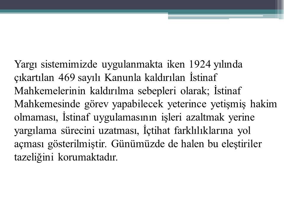 Yargı sistemimizde uygulanmakta iken 1924 yılında çıkartılan 469 sayılı Kanunla kaldırılan İstinaf Mahkemelerinin kaldırılma sebepleri olarak; İstinaf