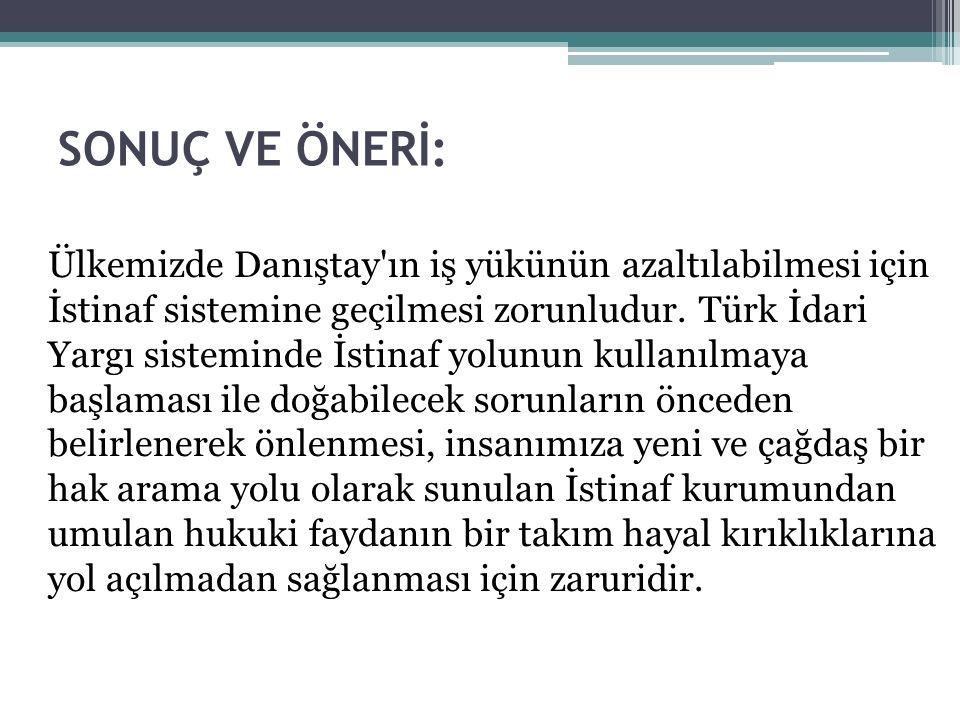 SONUÇ VE ÖNERİ: Ülkemizde Danıştay'ın iş yükünün azaltılabilmesi için İstinaf sistemine geçilmesi zorunludur. Türk İdari Yargı sisteminde İstinaf yolu