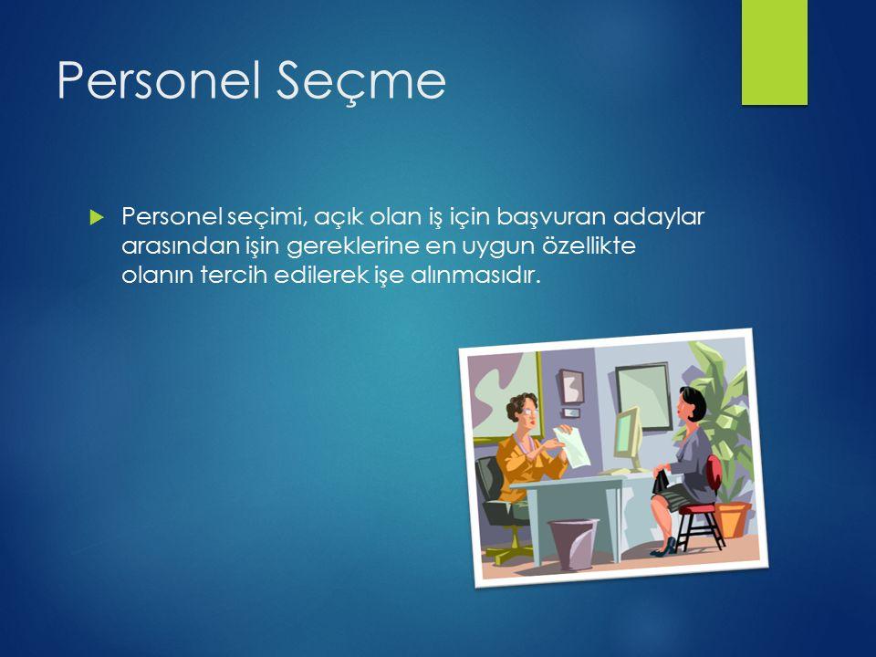 Personel Seçme  Personel seçimi, açık olan iş için başvuran adaylar arasından işin gereklerine en uygun özellikte olanın tercih edilerek işe alınmasıdır.