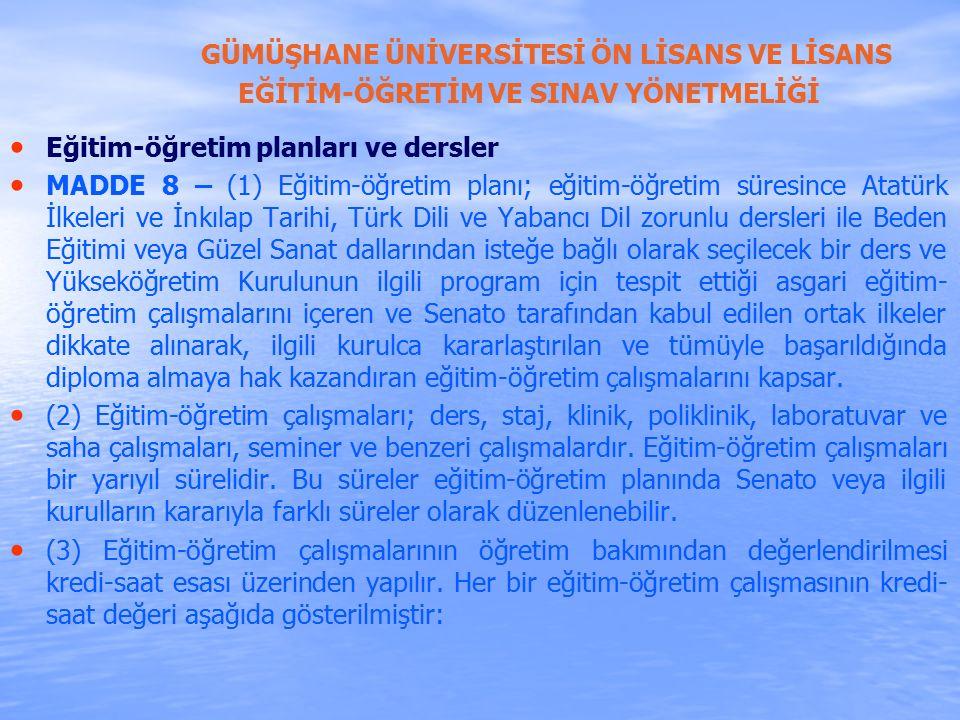 GÜMÜŞHANE ÜNİVERSİTESİ ÖN LİSANS VE LİSANS EĞİTİM-ÖĞRETİM VE SINAV YÖNETMELİĞİ Eğitim-öğretim planları ve dersler MADDE 8 – (1) Eğitim-öğretim planı; eğitim-öğretim süresince Atatürk İlkeleri ve İnkılap Tarihi, Türk Dili ve Yabancı Dil zorunlu dersleri ile Beden Eğitimi veya Güzel Sanat dallarından isteğe bağlı olarak seçilecek bir ders ve Yükseköğretim Kurulunun ilgili program için tespit ettiği asgari eğitim- öğretim çalışmalarını içeren ve Senato tarafından kabul edilen ortak ilkeler dikkate alınarak, ilgili kurulca kararlaştırılan ve tümüyle başarıldığında diploma almaya hak kazandıran eğitim-öğretim çalışmalarını kapsar.