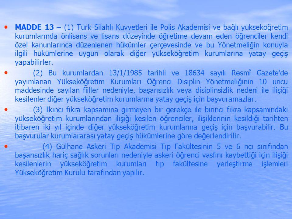 MADDE 13 – (1) Türk Silahlı Kuvvetleri ile Polis Akademisi ve bağlı yükseköğretim kurumlarında önlisans ve lisans düzeyinde öğretime devam eden öğrenciler kendi özel kanunlarınca düzenlenen hükümler çerçevesinde ve bu Yönetmeliğin konuyla ilgili hükümlerine uygun olarak diğer yükseköğretim kurumlarına yatay geçiş yapabilirler.