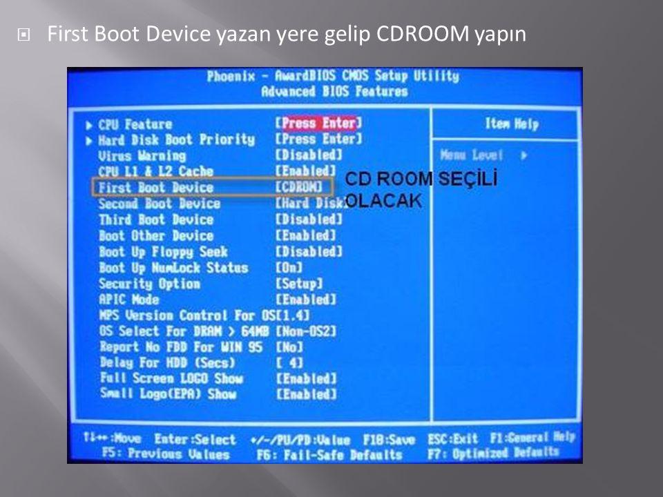  First Boot Device yazan yere gelip CDROOM yapın