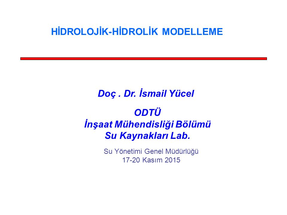 Doç. Dr. İsmail Yücel ODTÜ İnşaat Mühendisliği Bölümü Su Kaynakları Lab. HİDROLOJİK-HİDROLİK MODELLEME Su Yönetimi Genel Müdürlüğü 17-20 Kasım 2015