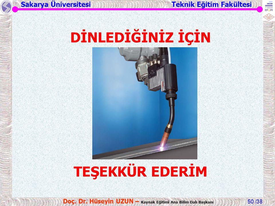 Sakarya Üniversitesi Teknik Eğitim Fakültesi /38 Doç. Dr. Hüseyin UZUN – Kaynak Eğitimi Ana Bilim Dalı Başkanı 50 DİNLEDİĞİNİZ İÇİN TEŞEKKÜR EDERİM