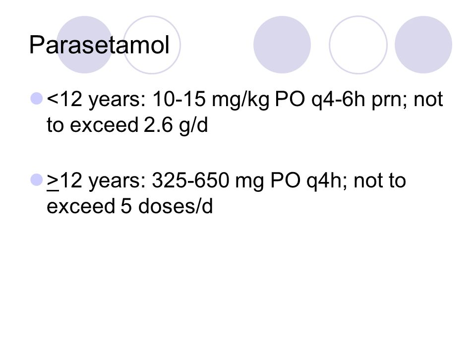 Parasetamol <12 years: 10-15 mg/kg PO q4-6h prn; not to exceed 2.6 g/d >12 years: 325-650 mg PO q4h; not to exceed 5 doses/d
