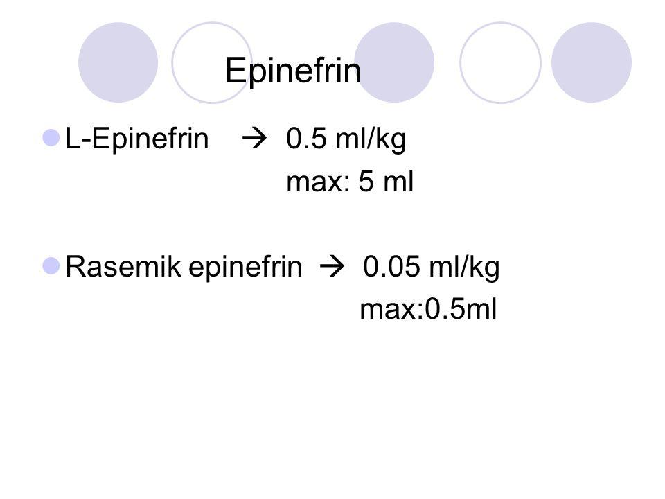 Epinefrin L-Epinefrin  0.5 ml/kg max: 5 ml Rasemik epinefrin  0.05 ml/kg max:0.5ml