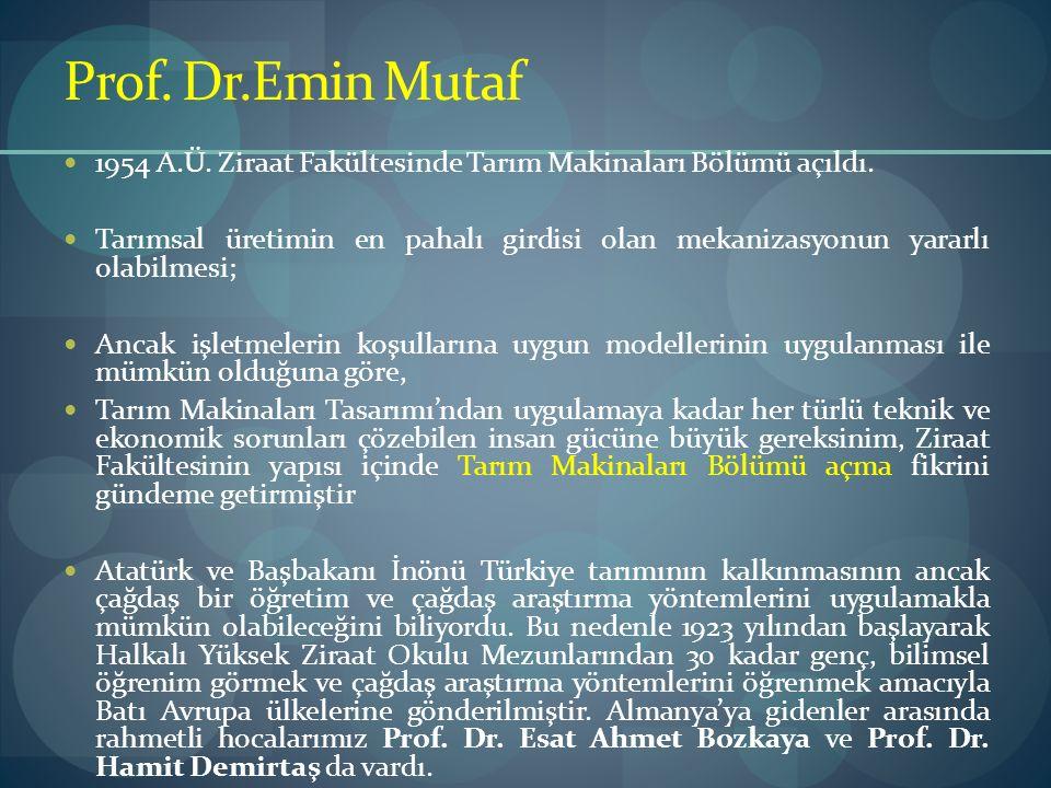 Prof. Dr.Emin Mutaf 1954 A.Ü. Ziraat Fakültesinde Tarım Makinaları Bölümü açıldı. Tarımsal üretimin en pahalı girdisi olan mekanizasyonun yararlı olab
