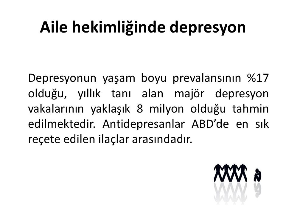 Aile hekimliğinde depresyon Depresyonun yaşam boyu prevalansının %17 olduğu, yıllık tanı alan majör depresyon vakalarının yaklaşık 8 milyon olduğu tahmin edilmektedir.