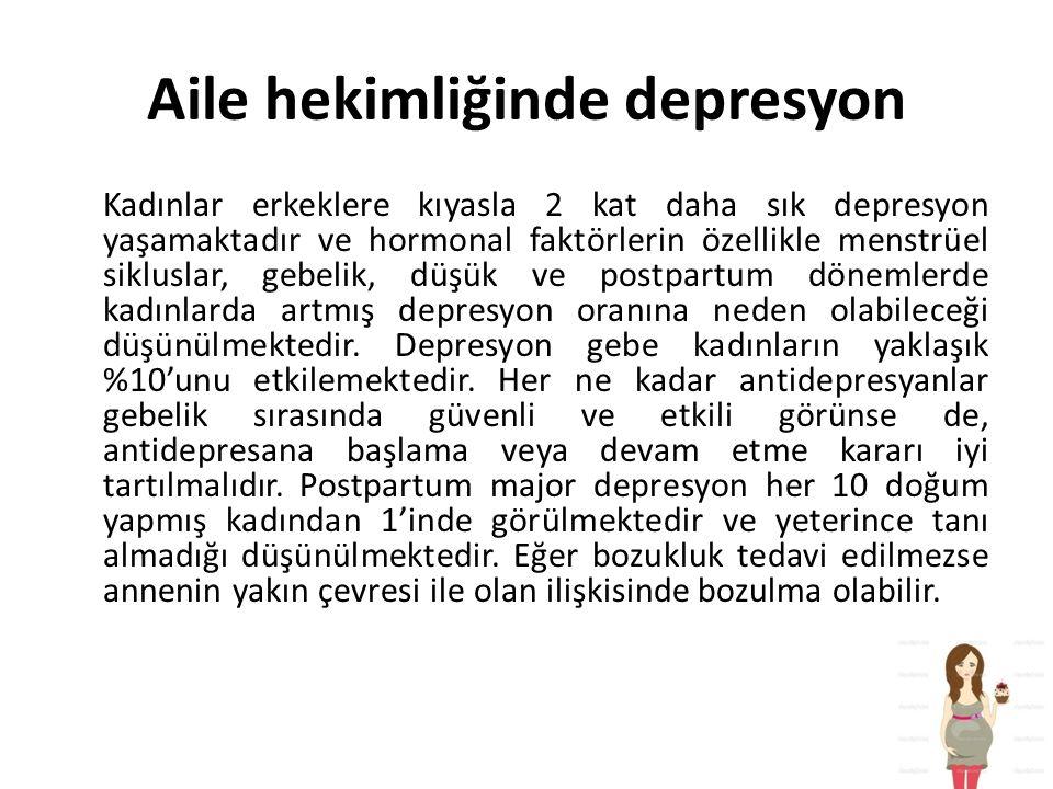 Aile hekimliğinde depresyon Kadınlar erkeklere kıyasla 2 kat daha sık depresyon yaşamaktadır ve hormonal faktörlerin özellikle menstrüel sikluslar, gebelik, düşük ve postpartum dönemlerde kadınlarda artmış depresyon oranına neden olabileceği düşünülmektedir.