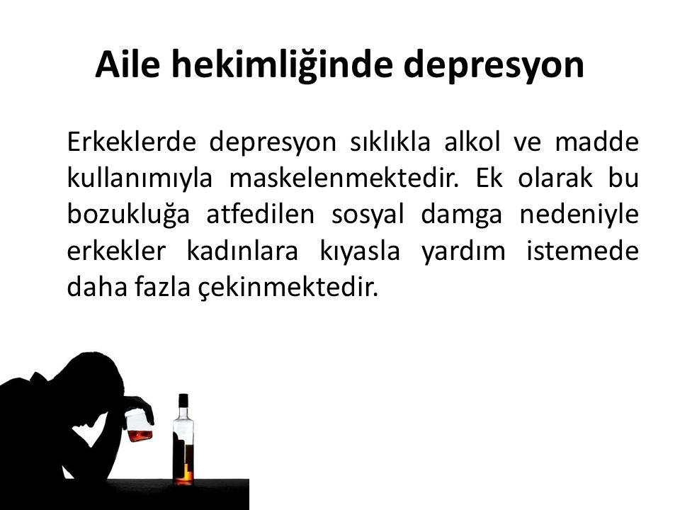 Aile hekimliğinde depresyon Erkeklerde depresyon sıklıkla alkol ve madde kullanımıyla maskelenmektedir.