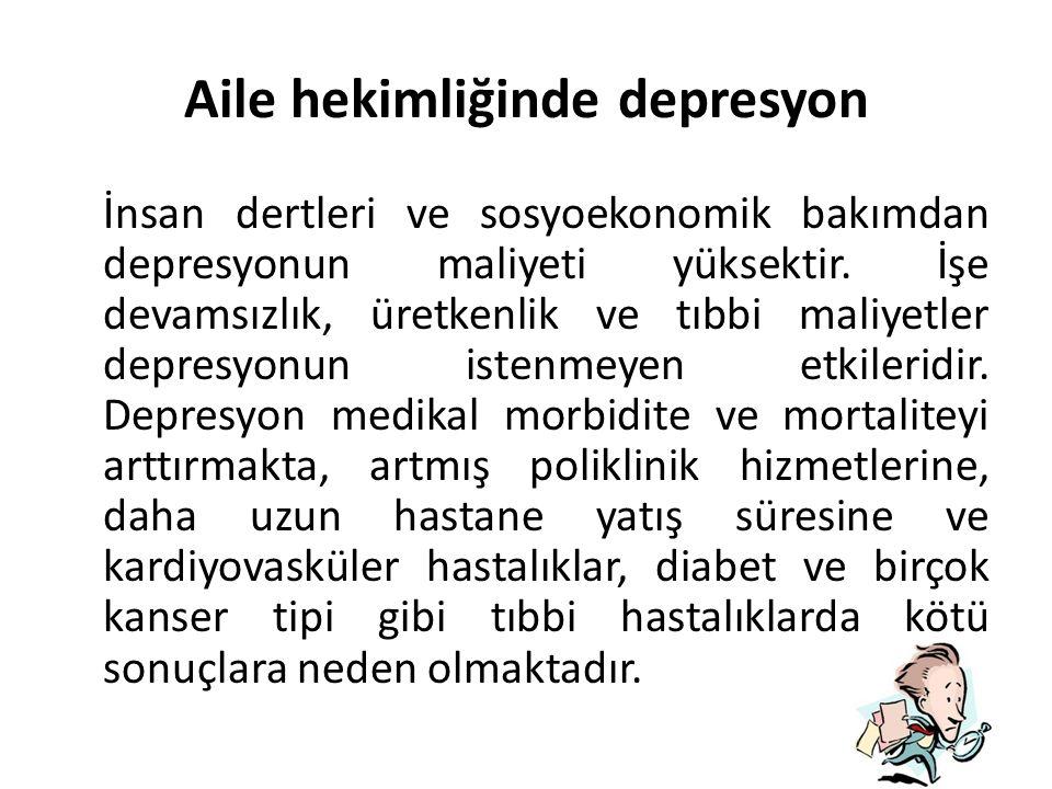 Aile hekimliğinde depresyon İnsan dertleri ve sosyoekonomik bakımdan depresyonun maliyeti yüksektir.