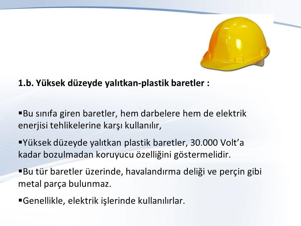 1.b. Yüksek düzeyde yalıtkan-plastik baretler :  Bu sınıfa giren baretler, hem darbelere hem de elektrik enerjisi tehlikelerine karşı kullanılır,  Y
