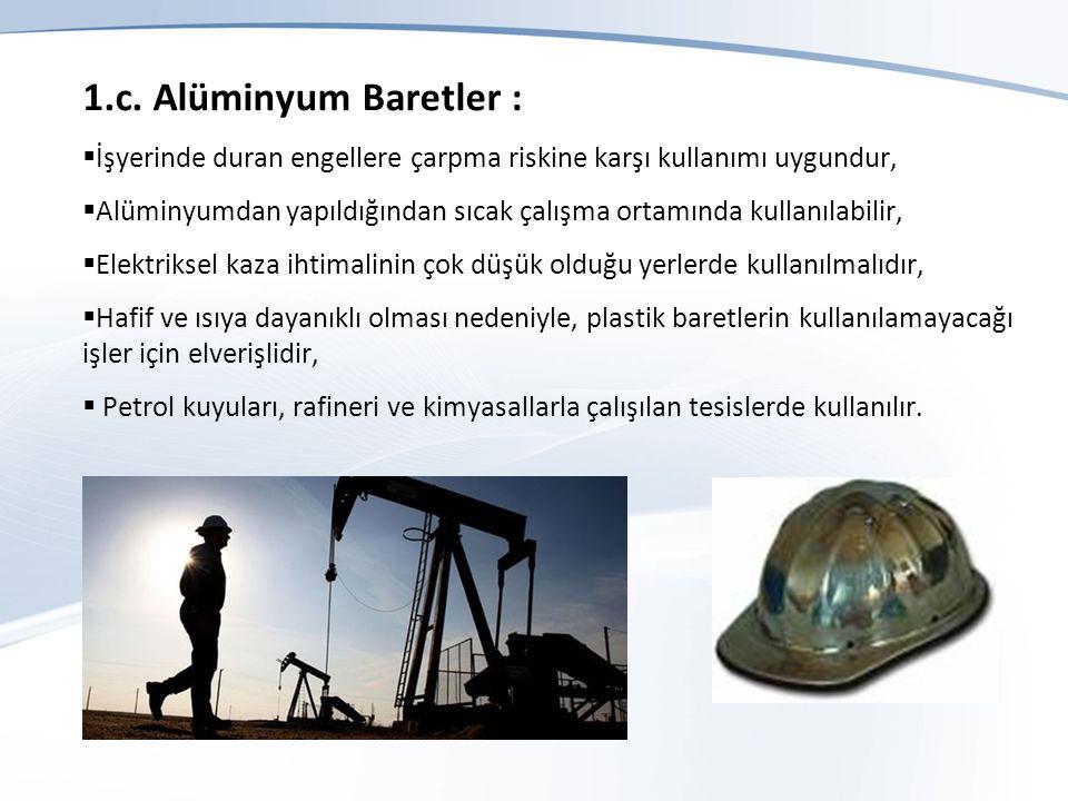 1.c. Alüminyum Baretler :  İşyerinde duran engellere çarpma riskine karşı kullanımı uygundur,  Alüminyumdan yapıldığından sıcak çalışma ortamında ku