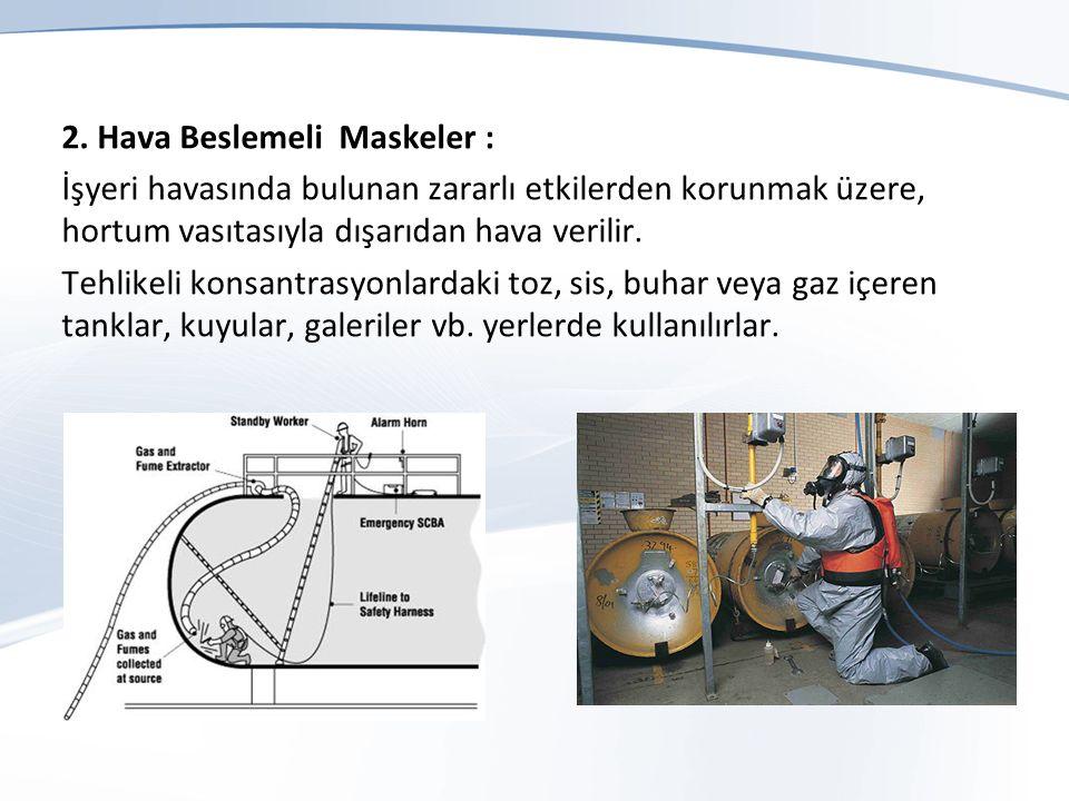 2. Hava Beslemeli Maskeler : İşyeri havasında bulunan zararlı etkilerden korunmak üzere, hortum vasıtasıyla dışarıdan hava verilir. Tehlikeli konsantr