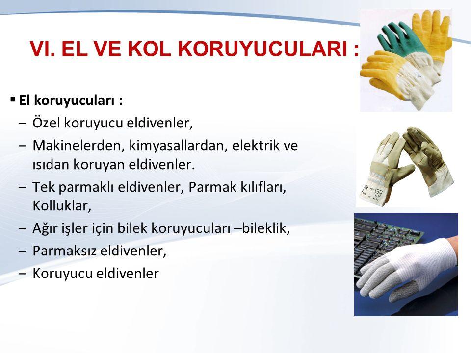 VI. EL VE KOL KORUYUCULARI :  El koruyucuları : –Özel koruyucu eldivenler, –Makinelerden, kimyasallardan, elektrik ve ısıdan koruyan eldivenler. –Tek