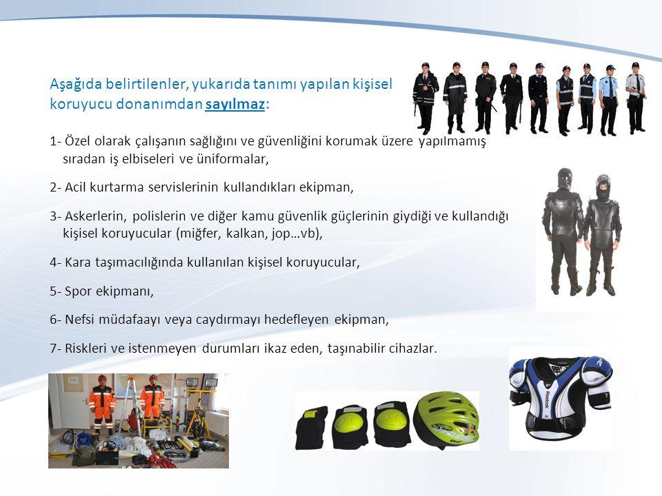 Aşağıda belirtilenler, yukarıda tanımı yapılan kişisel koruyucu donanımdan sayılmaz: 1- Özel olarak çalışanın sağlığını ve güvenliğini korumak üzere yapılmamış sıradan iş elbiseleri ve üniformalar, 2- Acil kurtarma servislerinin kullandıkları ekipman, 3- Askerlerin, polislerin ve diğer kamu güvenlik güçlerinin giydiği ve kullandığı kişisel koruyucular (miğfer, kalkan, jop…vb), 4- Kara taşımacılığında kullanılan kişisel koruyucular, 5- Spor ekipmanı, 6- Nefsi müdafaayı veya caydırmayı hedefleyen ekipman, 7- Riskleri ve istenmeyen durumları ikaz eden, taşınabilir cihazlar.