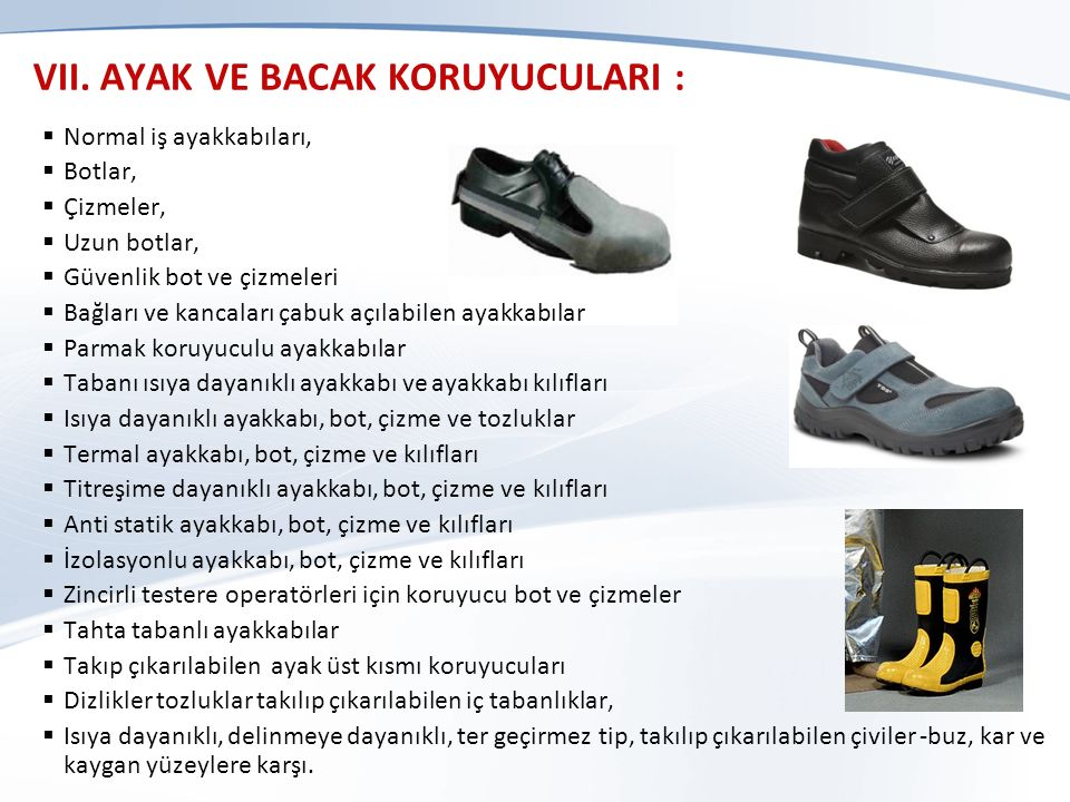 VII. AYAK VE BACAK KORUYUCULARI :  Normal iş ayakkabıları,  Botlar,  Çizmeler,  Uzun botlar,  Güvenlik bot ve çizmeleri  Bağları ve kancaları ça