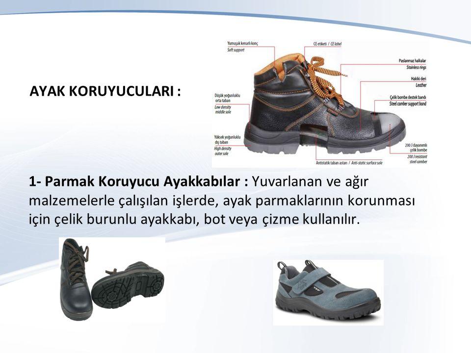 AYAK KORUYUCULARI : 1- Parmak Koruyucu Ayakkabılar : Yuvarlanan ve ağır malzemelerle çalışılan işlerde, ayak parmaklarının korunması için çelik burunlu ayakkabı, bot veya çizme kullanılır.