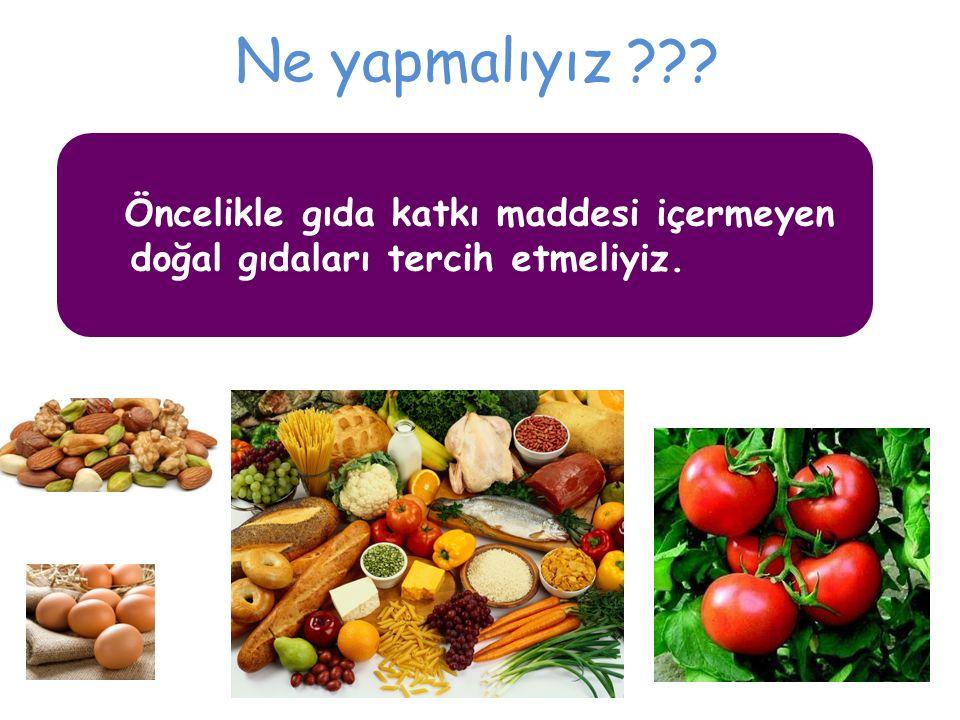 Ne yapmalıyız ??? Öncelikle gıda katkı maddesi içermeyen doğal gıdaları tercih etmeliyiz.