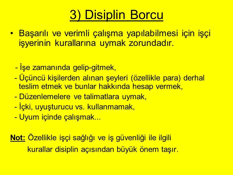 3) Disiplin Borcu Başarılı ve verimli çalışma yapılabilmesi için işçi işyerinin kurallarına uymak zorundadır. - İşe zamanında gelip-gitmek, - Üçüncü k