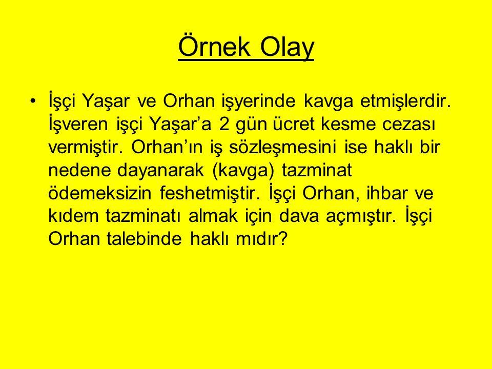 Örnek Olay İşçi Yaşar ve Orhan işyerinde kavga etmişlerdir. İşveren işçi Yaşar'a 2 gün ücret kesme cezası vermiştir. Orhan'ın iş sözleşmesini ise hakl