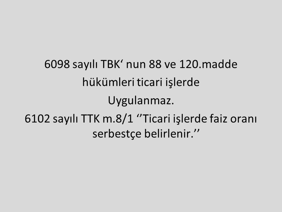6098 sayılı TBK' nun 88 ve 120.madde hükümleri ticari işlerde Uygulanmaz. 6102 sayılı TTK m.8/1 ''Ticari işlerde faiz oranı serbestçe belirlenir.''