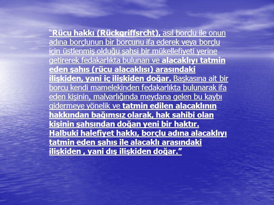 """""""Rücu hakkı (Rückgriffsrcht), asıl borçlu ile onun adına borçlunun bir borcunu ifa ederek veya borçlu için üstlenmiş olduğu şahsi bir mükellefiyeti ye"""