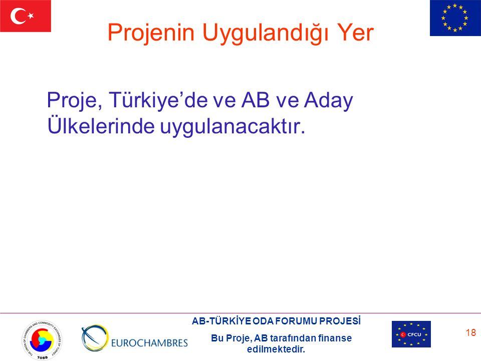 AB-TÜRKİYE ODA FORUMU PROJESİ Bu Proje, AB tarafından finanse edilmektedir. 18 Projenin Uygulandığı Yer Proje, Türkiye'de ve AB ve Aday Ülkelerinde uy