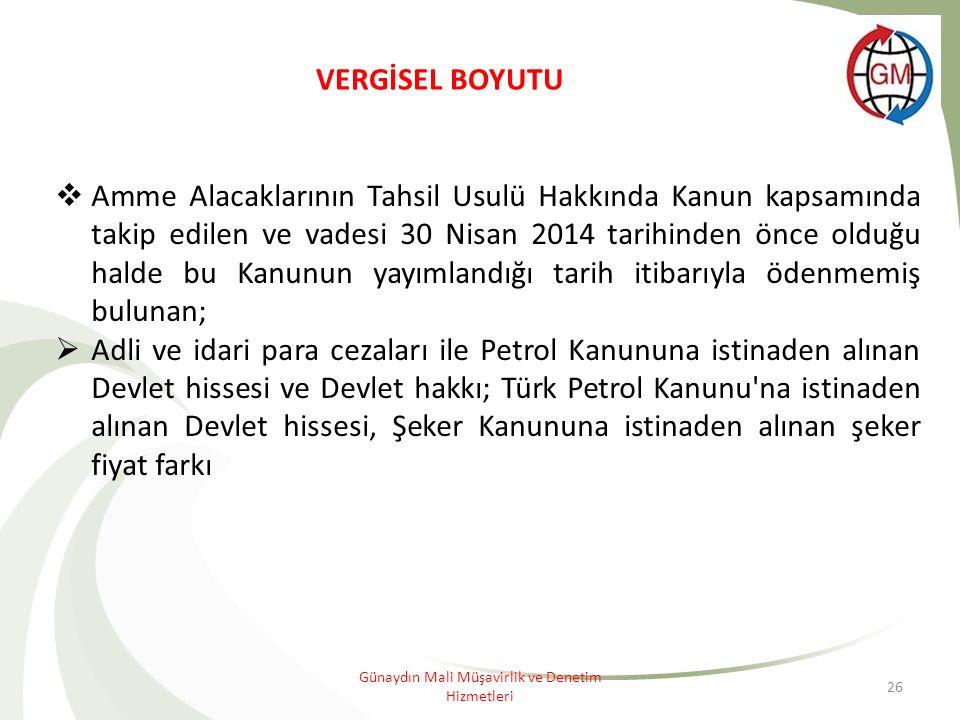 26 VERGİSEL BOYUTU  Amme Alacaklarının Tahsil Usulü Hakkında Kanun kapsamında takip edilen ve vadesi 30 Nisan 2014 tarihinden önce olduğu halde bu Kanunun yayımlandığı tarih itibarıyla ödenmemiş bulunan;  Adli ve idari para cezaları ile Petrol Kanununa istinaden alınan Devlet hissesi ve Devlet hakkı; Türk Petrol Kanunu na istinaden alınan Devlet hissesi, Şeker Kanununa istinaden alınan şeker fiyat farkı Günaydın Mali Müşavirlik ve Denetim Hizmetleri