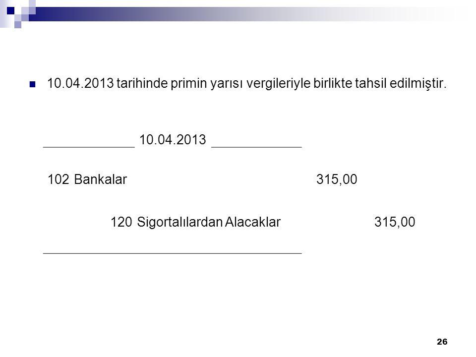 10.04.2013 tarihinde primin yarısı vergileriyle birlikte tahsil edilmiştir. 26 10.04.2013 102Bankalar315,00 120Sigortalılardan Alacaklar315,00