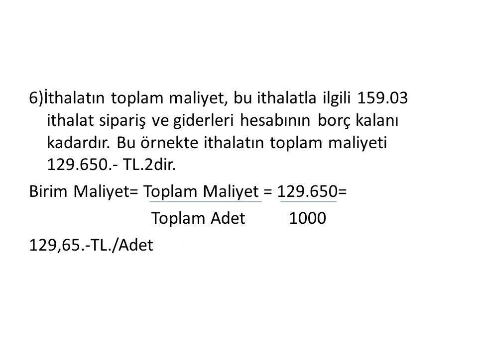 6)İthalatın toplam maliyet, bu ithalatla ilgili 159.03 ithalat sipariş ve giderleri hesabının borç kalanı kadardır.