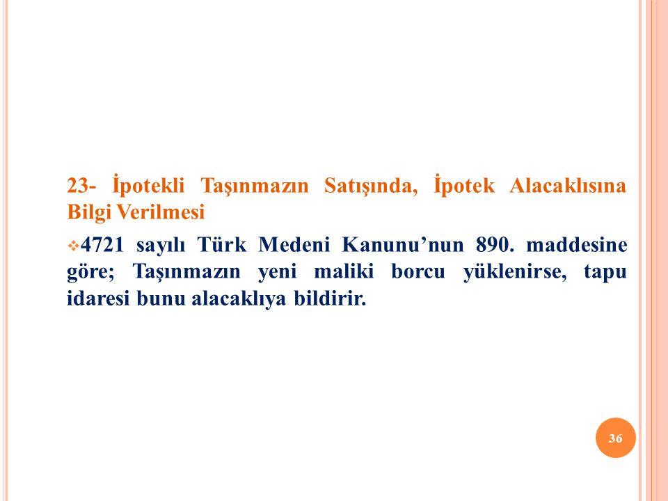 23- İpotekli Taşınmazın Satışında, İpotek Alacaklısına Bilgi Verilmesi  4721 sayılı Türk Medeni Kanunu'nun 890.